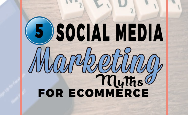5 Social Media Marketing Myths For Ecommerce