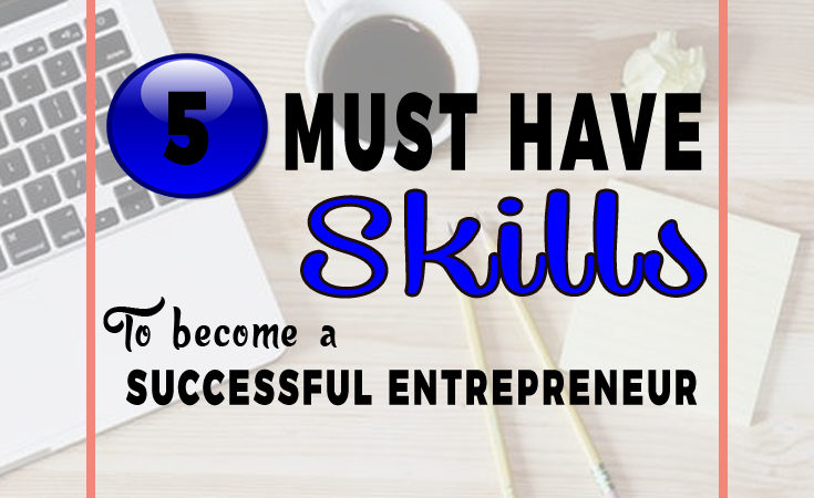 5 Must Have Skills to Become a Successful Entrepreneur in 2017