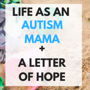 LIFE AS AN AUTISM MAMA + A LETTER OF HOPE