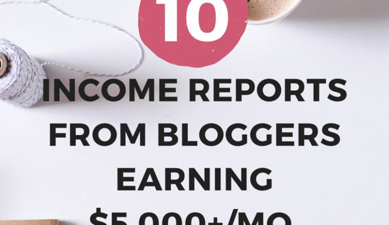 10 INCOME REPORTS FROM BLOGGERS EARNING $5,000+ MONTHLY