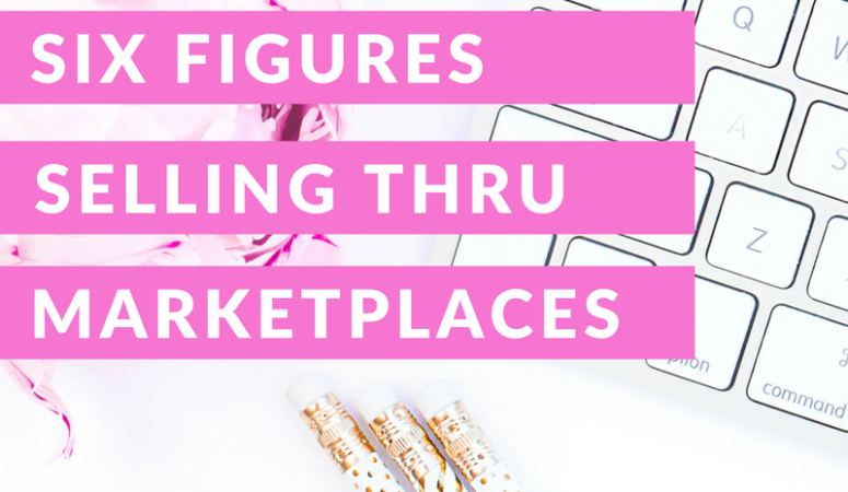 HOW TO MAKE SIX FIGURES SELLING THROUGH MARKETPLACES